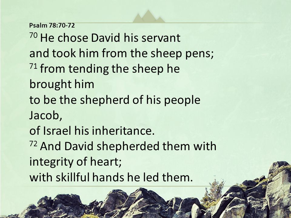 Hungering for Christ in The Wilderness Oh God You Are my God … In a Dry and Weary Land Psalm 63 Psalm 78:70-72 70 He chose David his servant and took him from the sheep pens; 71 from tending the sheep he brought him to be the shepherd of his people Jacob, of Israel his inheritance.