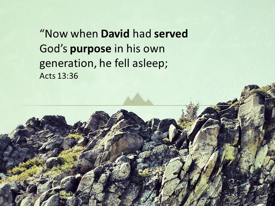 Now when David had served God's purpose in his own generation, he fell asleep; Acts 13:36