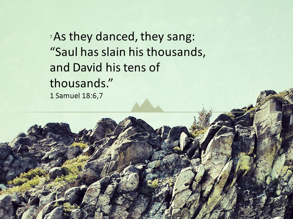 7 As they danced, they sang: Saul has slain his thousands, and David his tens of thousands. 1 Samuel 18:6,7