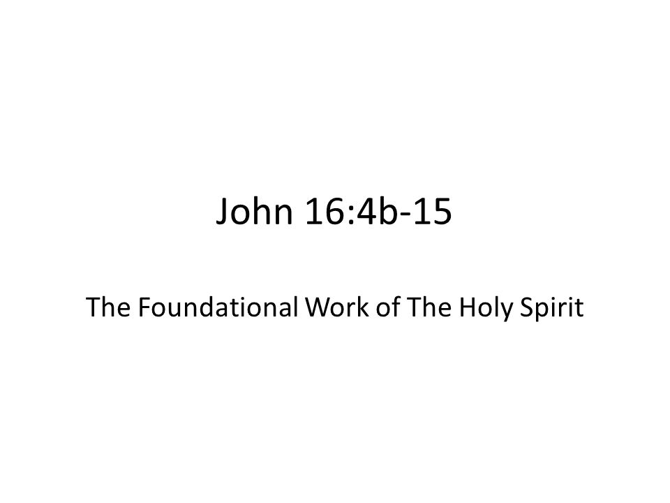 John 16:4b-15 The Foundational Work of The Holy Spirit
