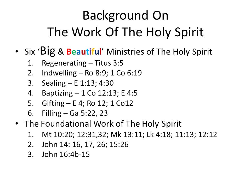 Background On The Work Of The Holy Spirit Six ' Big & Beautiful' Ministries of The Holy Spirit 1.Regenerating – Titus 3:5 2.Indwelling – Ro 8:9; 1 Co 6:19 3.Sealing – E 1:13; 4:30 4.Baptizing – 1 Co 12:13; E 4:5 5.Gifting – E 4; Ro 12; 1 Co12 6.Filling – Ga 5:22, 23 The Foundational Work of The Holy Spirit 1.Mt 10:20; 12:31,32; Mk 13:11; Lk 4:18; 11:13; 12:12 2.John 14: 16, 17, 26; 15:26 3.John 16:4b-15