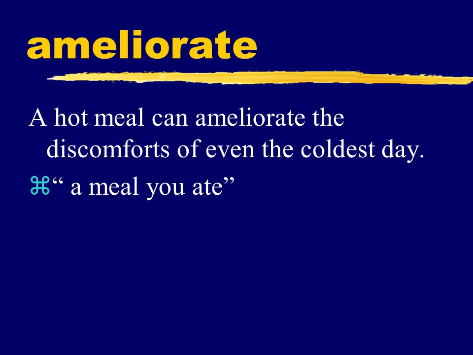 "ameliorate A hot meal can ameliorate the discomforts of even the coldest day. z"" a meal you ate"""