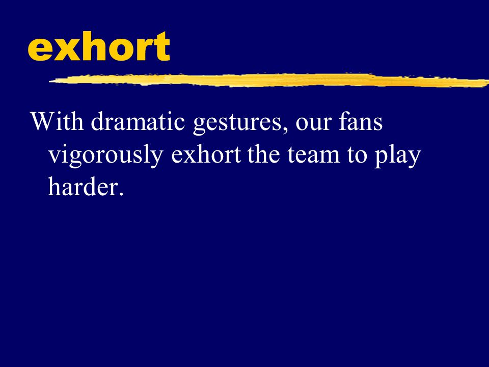 exhort With dramatic gestures, our fans vigorously exhort the team to play harder.