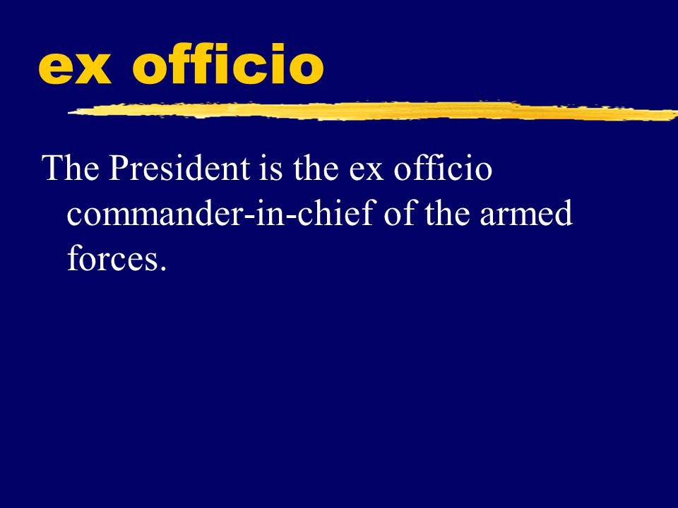 ex officio The President is the ex officio commander-in-chief of the armed forces.