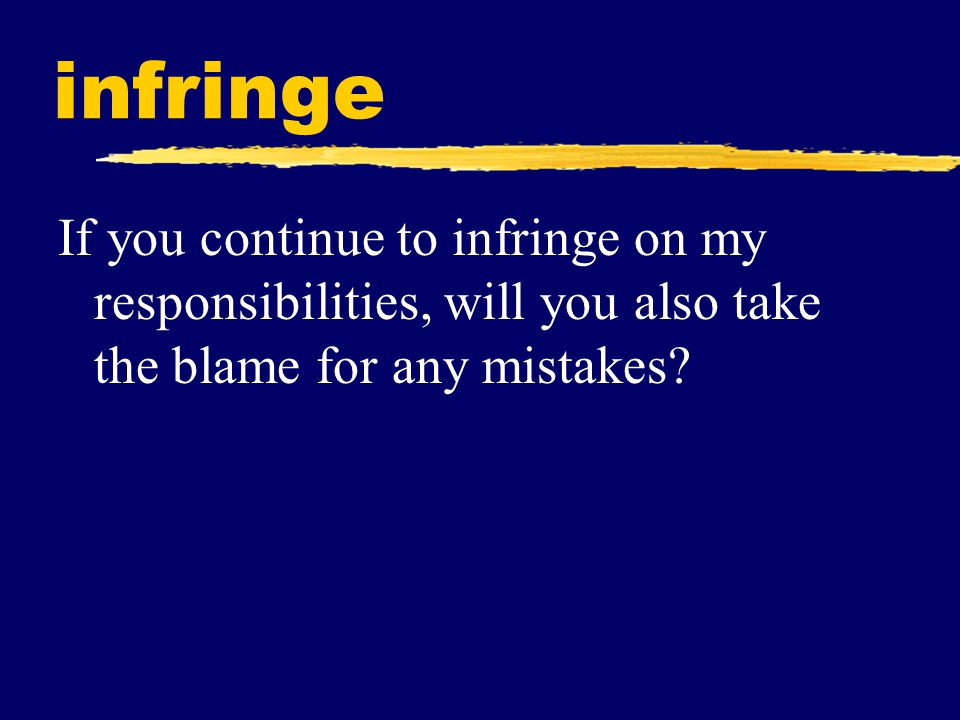 infringe If you continue to infringe on my responsibilities, will you also take the blame for any mistakes?