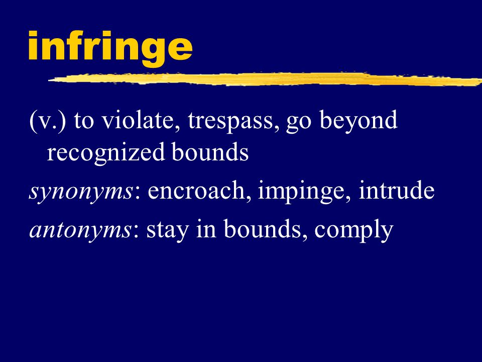 infringe (v.) to violate, trespass, go beyond recognized bounds synonyms: encroach, impinge, intrude antonyms: stay in bounds, comply