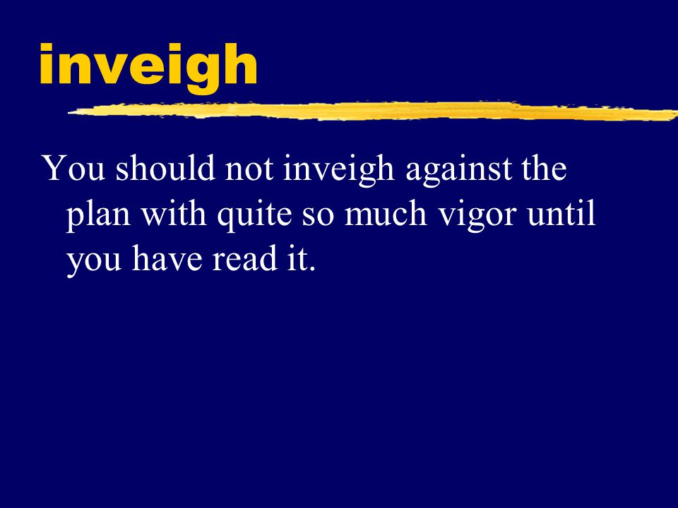 inveigh You should not inveigh against the plan with quite so much vigor until you have read it.