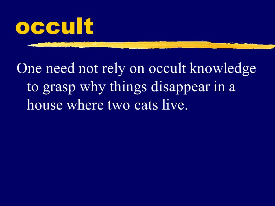 occult One need not rely on occult knowledge to grasp why things disappear in a house where two cats live.