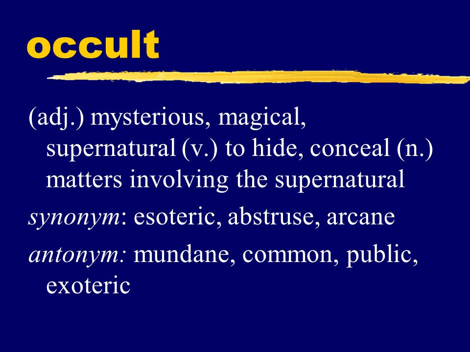 occult (adj.) mysterious, magical, supernatural (v.) to hide, conceal (n.) matters involving the supernatural synonym: esoteric, abstruse, arcane anto