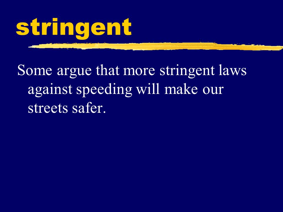 stringent Some argue that more stringent laws against speeding will make our streets safer.