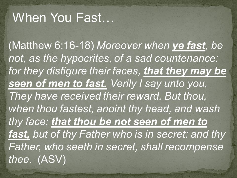 (Matthew 6:16-18) Moreover when ye fast, be not, as the hypocrites, of a sad countenance: for they disfigure their faces, that they may be seen of men to fast.