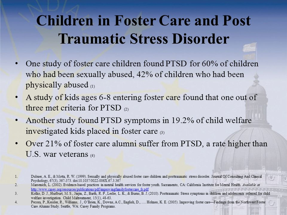 Children in Foster Care and Post Traumatic Stress Disorder One study of foster care children found PTSD for 60% of children who had been sexually abus
