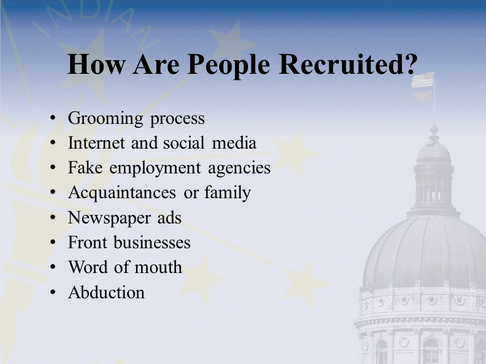 How Are People Recruited? Grooming process Internet and social media Fake employment agencies Acquaintances or family Newspaper ads Front businesses W
