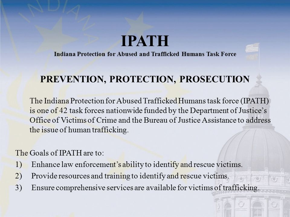 IPATH Indiana Protection for Abused and Trafficked Humans Task Force PREVENTION, PROTECTION, PROSECUTION The Indiana Protection for Abused Trafficked