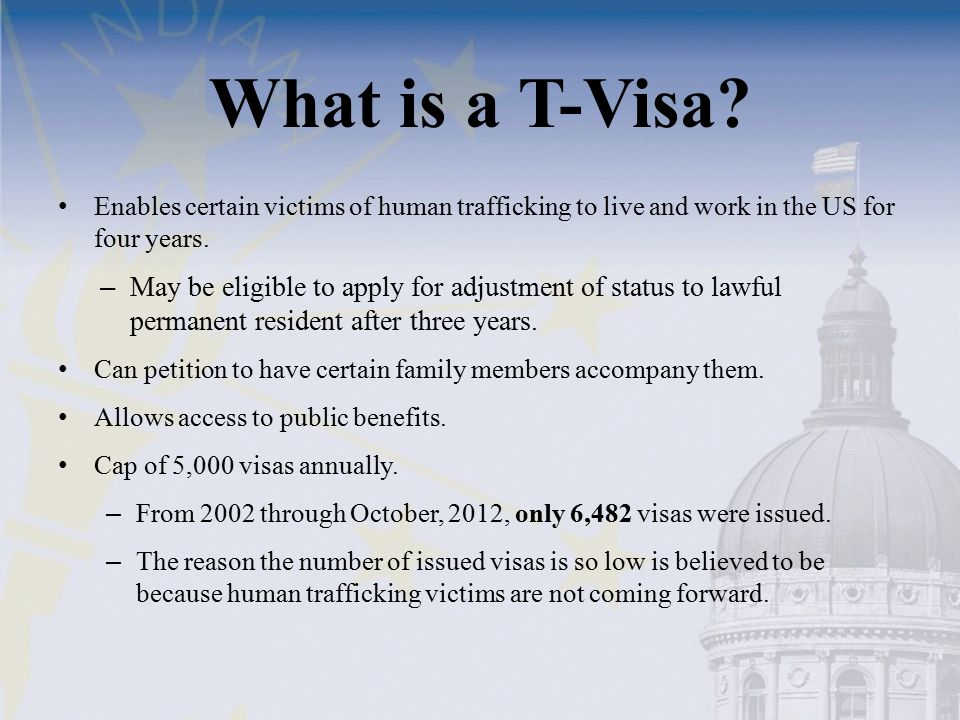 What is a T-Visa? Enables certain victims of human trafficking to live and work in the US for four years. – May be eligible to apply for adjustment of