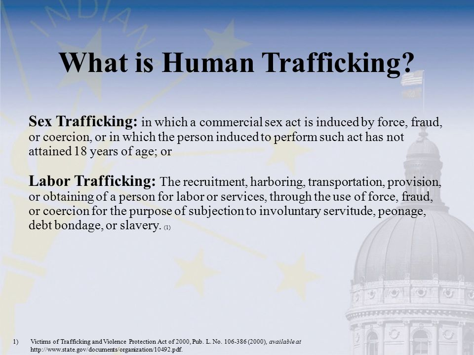 What is Human Trafficking? Sex Trafficking: in which a commercial sex act is induced by force, fraud, or coercion, or in which the person induced to p