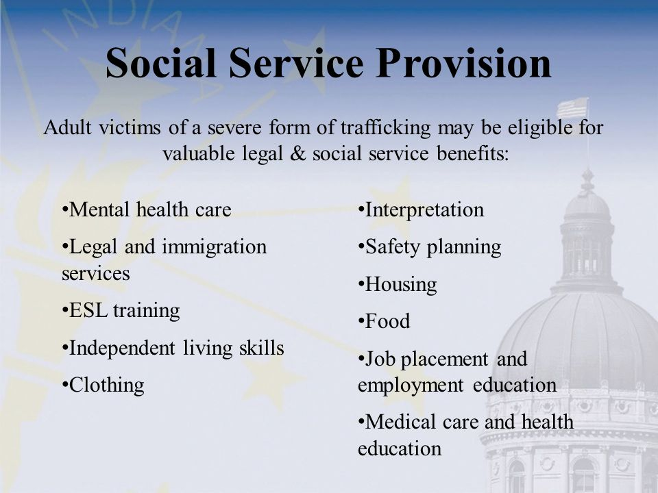 Social Service Provision Adult victims of a severe form of trafficking may be eligible for valuable legal & social service benefits: Mental health car