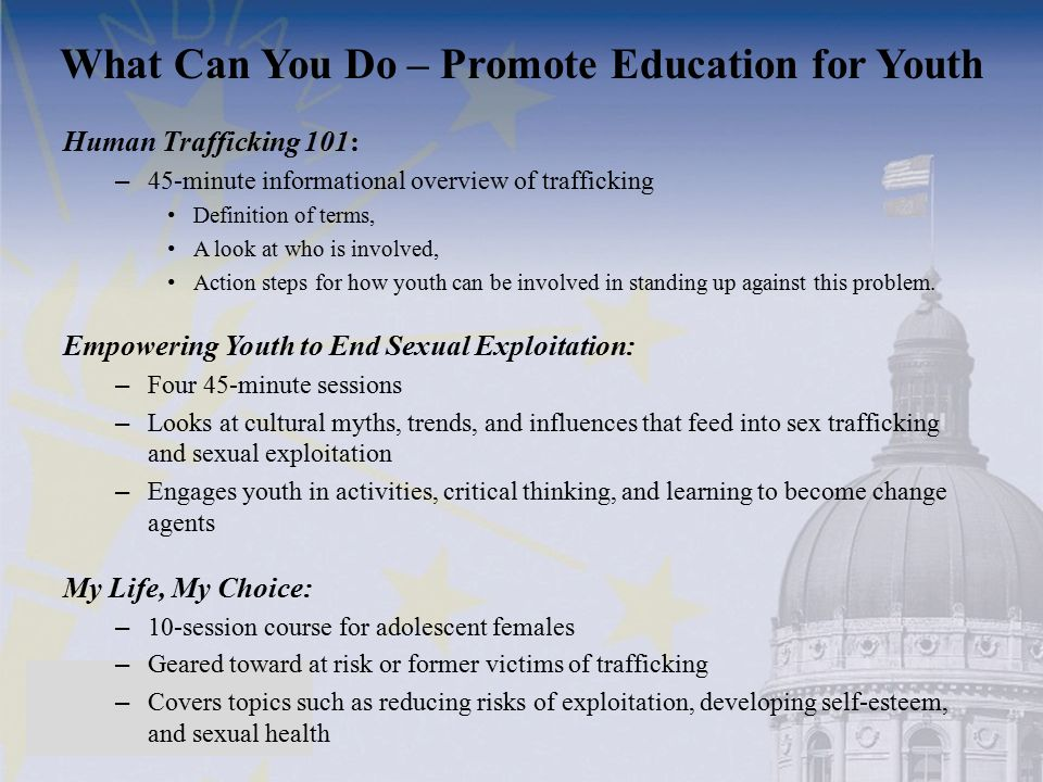 Human Trafficking 101: – 45-minute informational overview of trafficking Definition of terms, A look at who is involved, Action steps for how youth ca