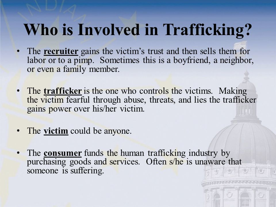 Who is Involved in Trafficking? The recruiter gains the victim's trust and then sells them for labor or to a pimp. Sometimes this is a boyfriend, a ne