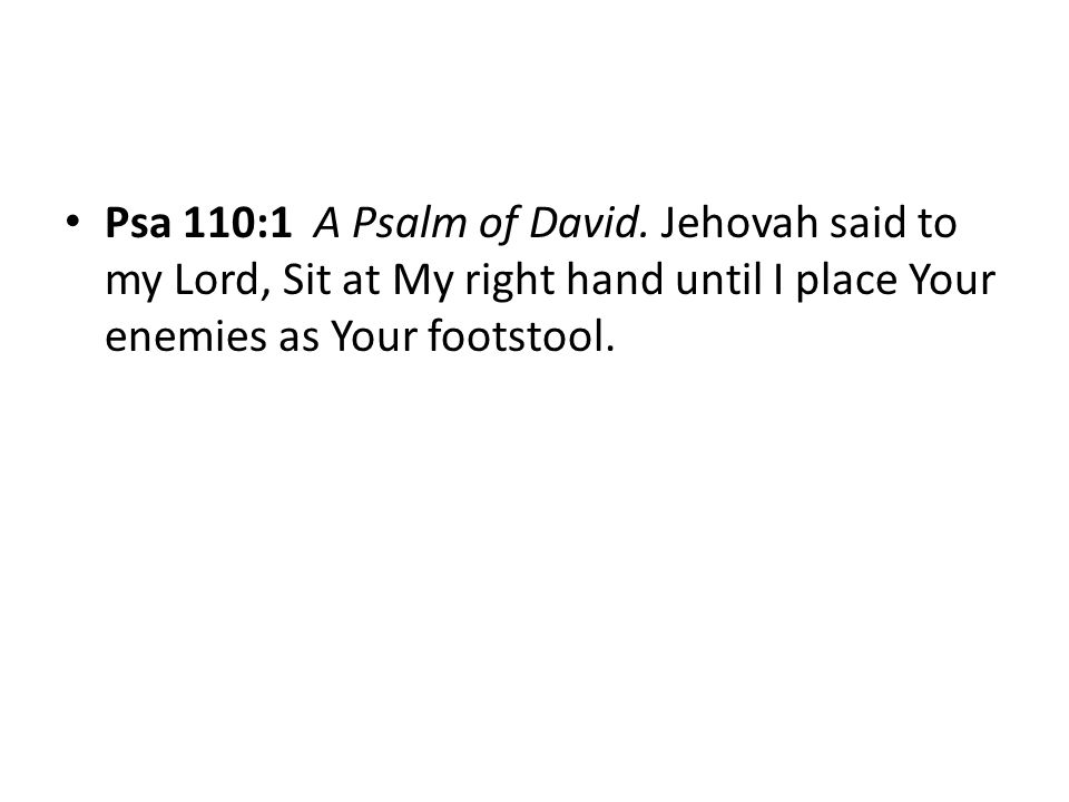 Psa 110:1 A Psalm of David. Jehovah said to my Lord, Sit at My right hand until I place Your enemies as Your footstool.