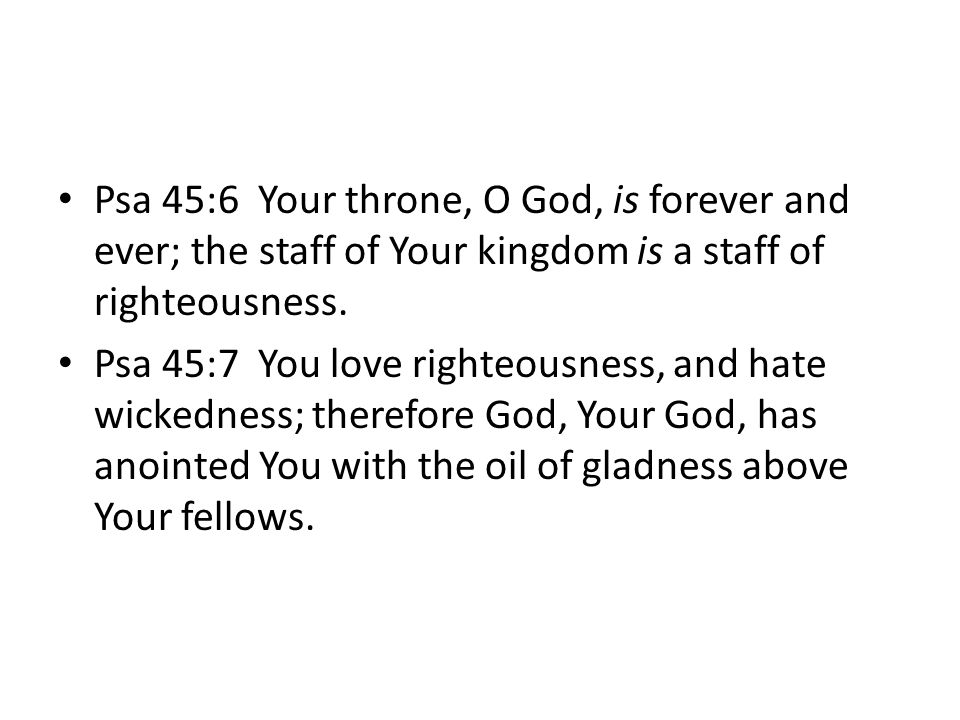 Psa 45:6 Your throne, O God, is forever and ever; the staff of Your kingdom is a staff of righteousness.