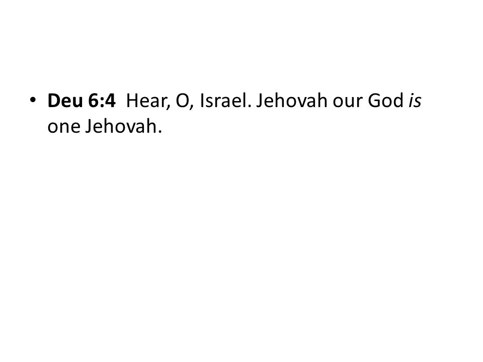 Deu 6:4 Hear, O, Israel. Jehovah our God is one Jehovah.