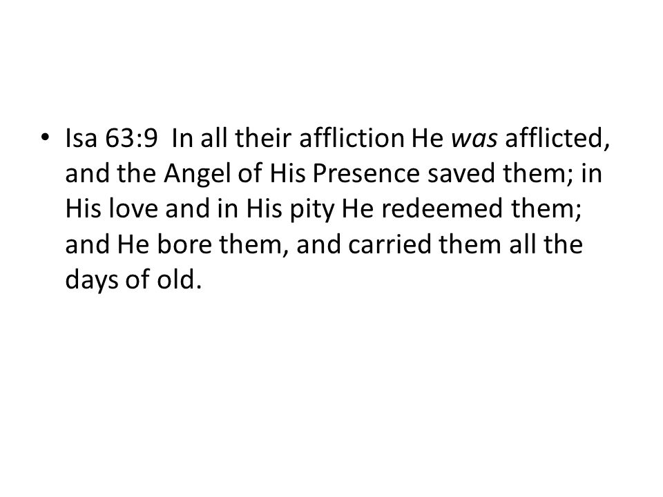 Isa 63:9 In all their affliction He was afflicted, and the Angel of His Presence saved them; in His love and in His pity He redeemed them; and He bore them, and carried them all the days of old.