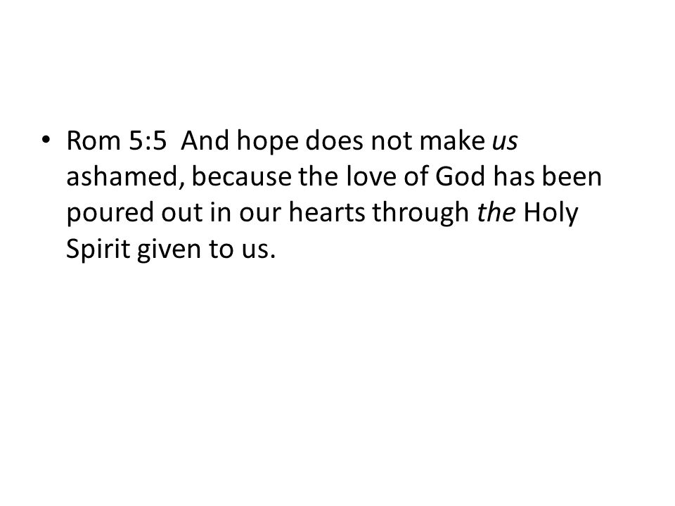 Rom 5:5 And hope does not make us ashamed, because the love of God has been poured out in our hearts through the Holy Spirit given to us.