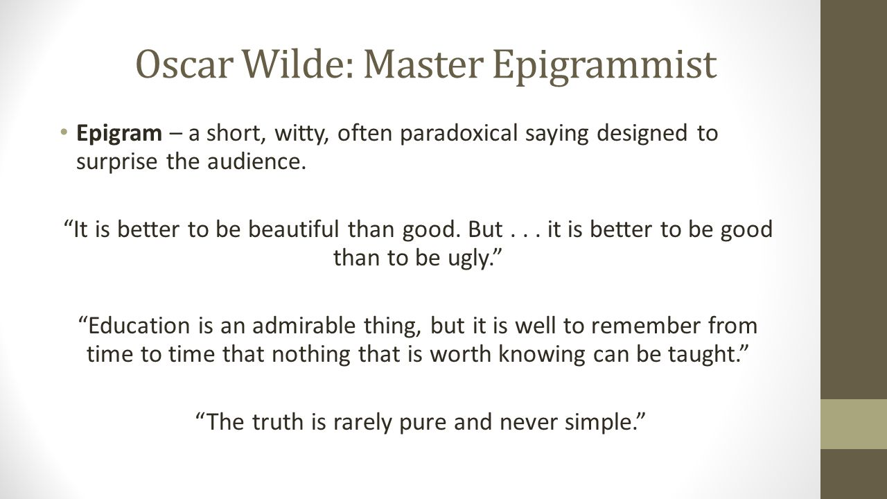 Oscar Wilde: Master Epigrammist Epigram – a short, witty, often paradoxical saying designed to surprise the audience.