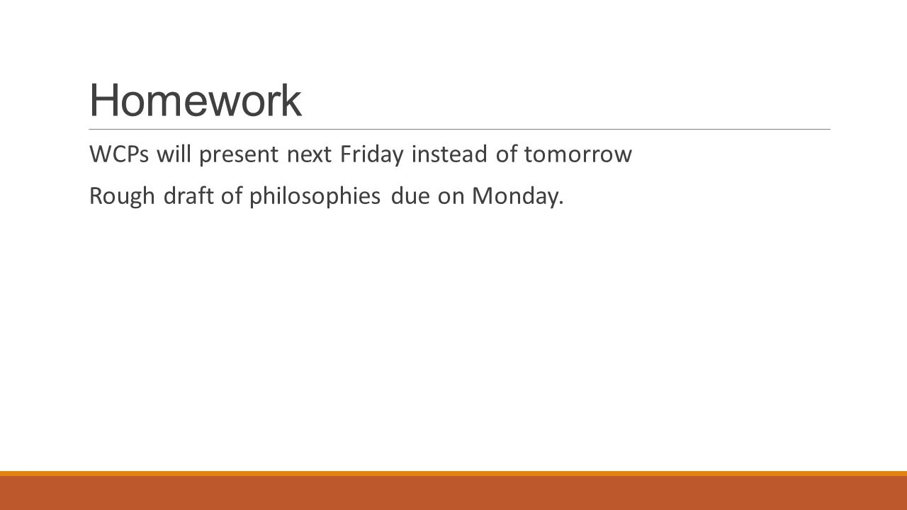 Homework WCPs will present next Friday instead of tomorrow Rough draft of philosophies due on Monday.