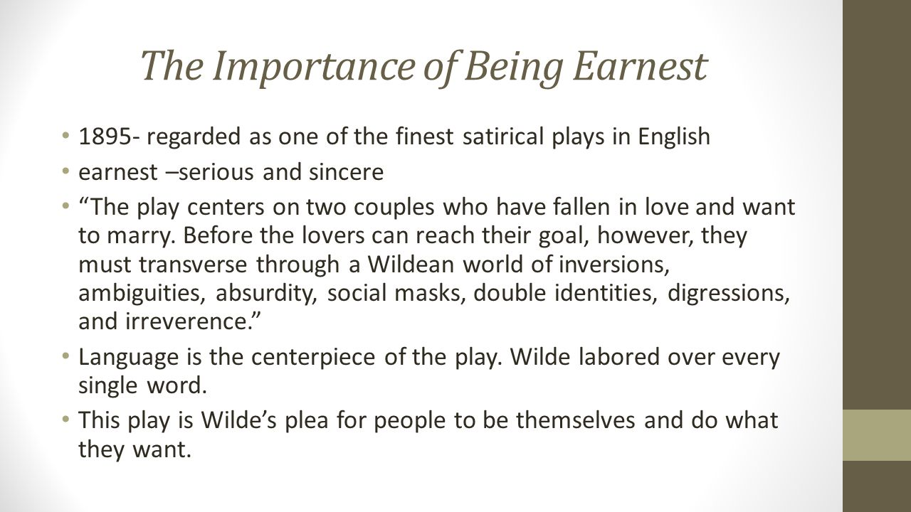 The Importance of Being Earnest 1895- regarded as one of the finest satirical plays in English earnest –serious and sincere The play centers on two couples who have fallen in love and want to marry.
