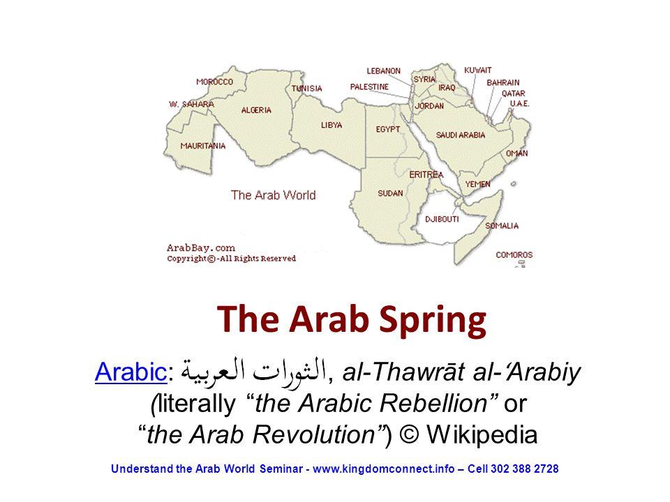 The Arab Spring ArabicArabic: , al-Thawrāt al- ʻ Arabiy (literally the Arabic Rebellion or the Arab Revolution ) © Wikipedia Understand the Arab World Seminar - www.kingdomconnect.info – Cell 302 388 2728