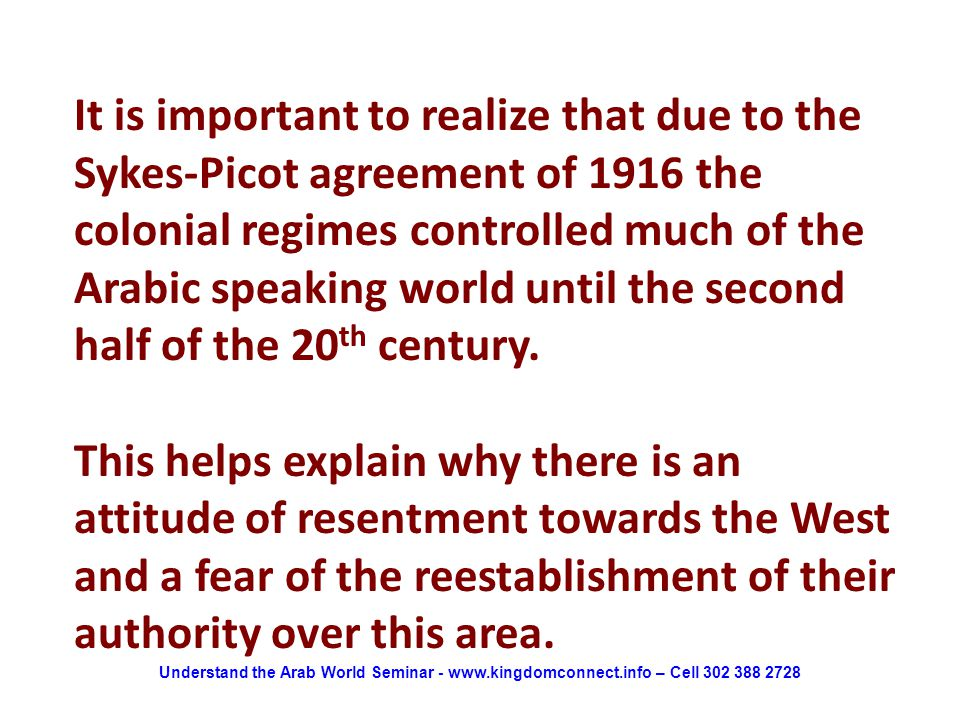It is important to realize that due to the Sykes-Picot agreement of 1916 the colonial regimes controlled much of the Arabic speaking world until the second half of the 20 th century.