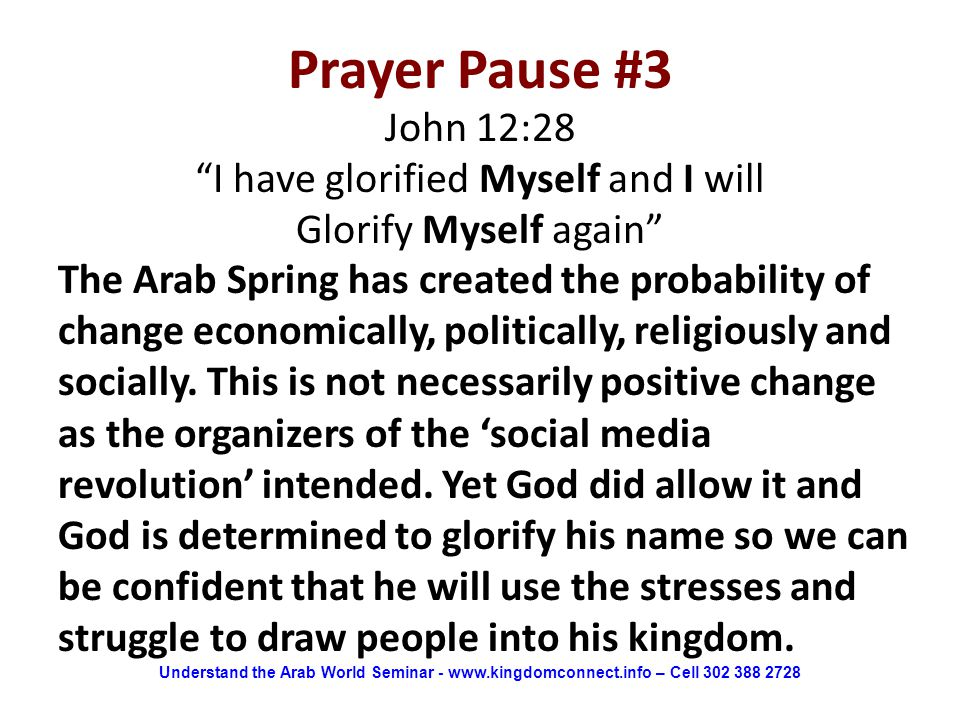 Prayer Pause #3 John 12:28 I have glorified Myself and I will Glorify Myself again The Arab Spring has created the probability of change economically, politically, religiously and socially.