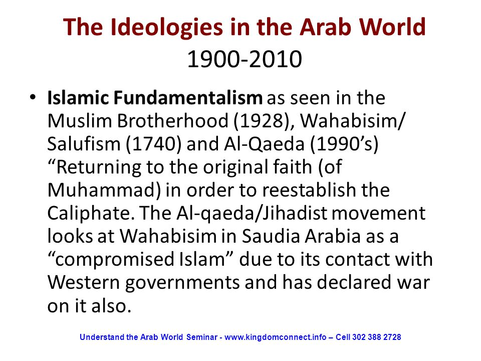 The Ideologies in the Arab World 1900-2010 Islamic Fundamentalism as seen in the Muslim Brotherhood (1928), Wahabisim/ Salufism (1740) and Al-Qaeda (1990's) Returning to the original faith (of Muhammad) in order to reestablish the Caliphate.