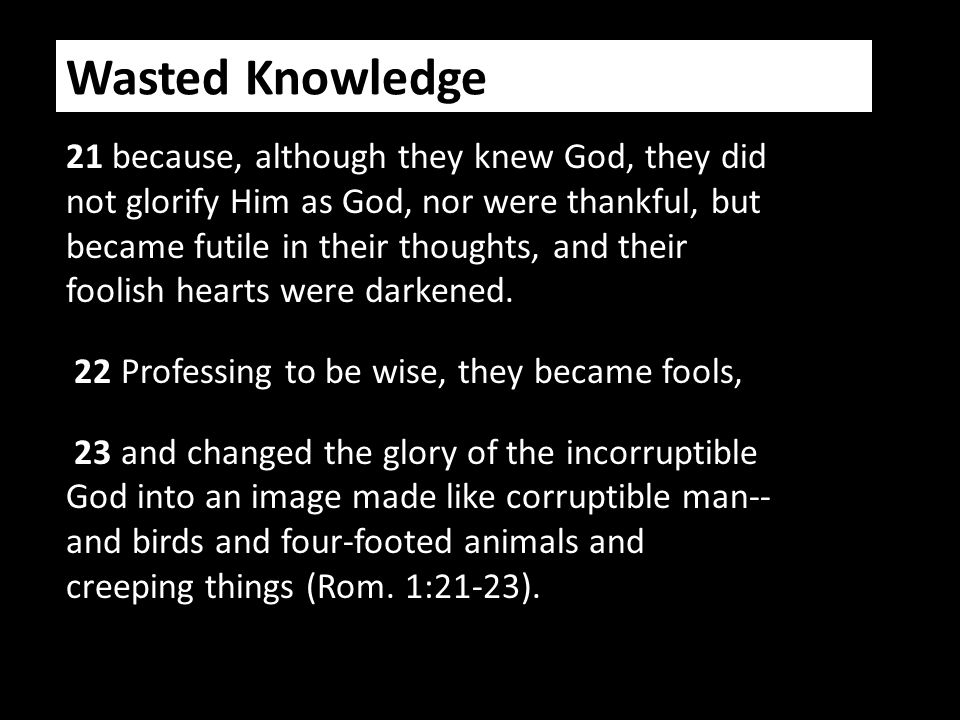 Wasted Knowledge 21 because, although they knew God, they did not glorify Him as God, nor were thankful, but became futile in their thoughts, and their foolish hearts were darkened.