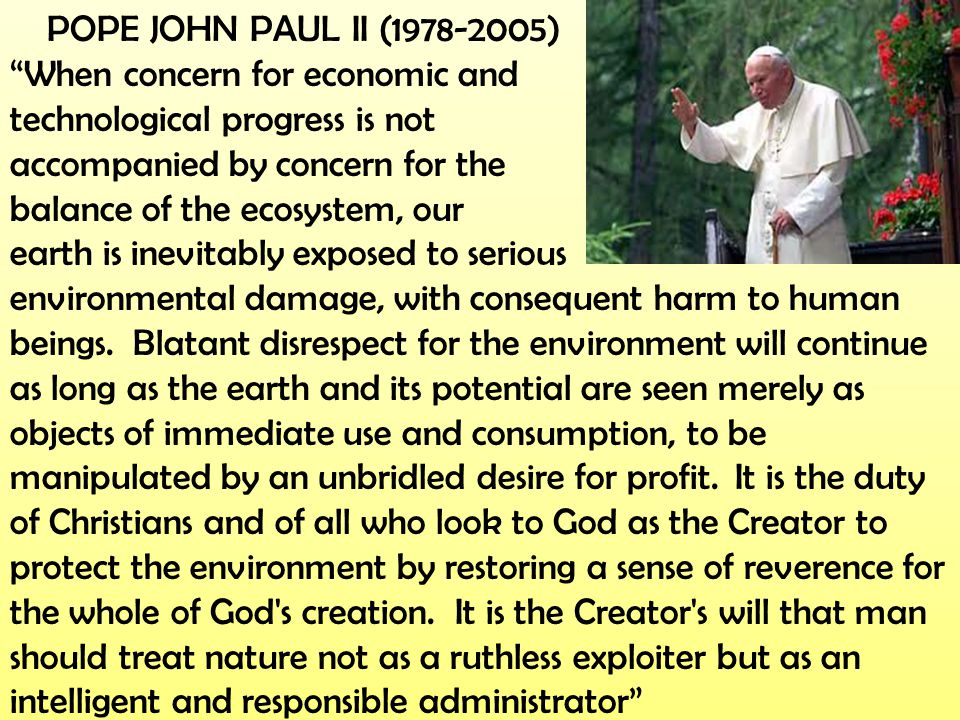 """POPE JOHN PAUL II (1978-2005) """"When concern for economic and technological progress is not accompanied by concern for the balance of the ecosystem, ou"""