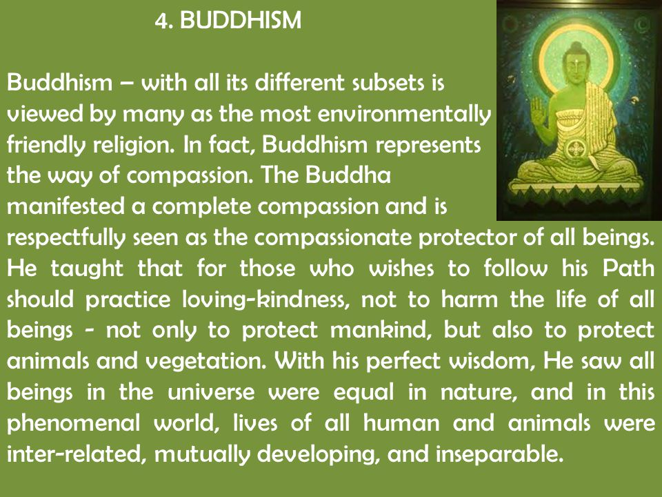 4. BUDDHISM Buddhism – with all its different subsets is viewed by many as the most environmentally friendly religion. In fact, Buddhism represents th
