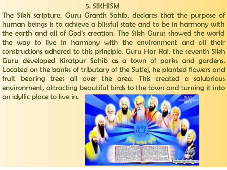 5. SIKHISM The Sikh scripture, Guru Granth Sahib, declares that the purpose of human beings is to achieve a blissful state and to be in harmony with t