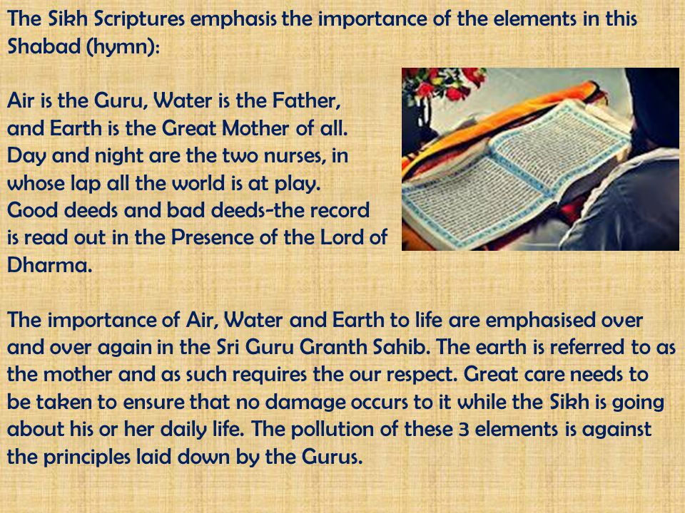 The Sikh Scriptures emphasis the importance of the elements in this Shabad (hymn): Air is the Guru, Water is the Father, and Earth is the Great Mother