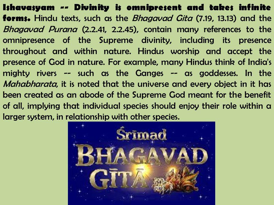 Ishavasyam -- Divinity is omnipresent and takes infinite forms. Hindu texts, such as the Bhagavad Gita (7.19, 13.13) and the Bhagavad Purana (2.2.41,