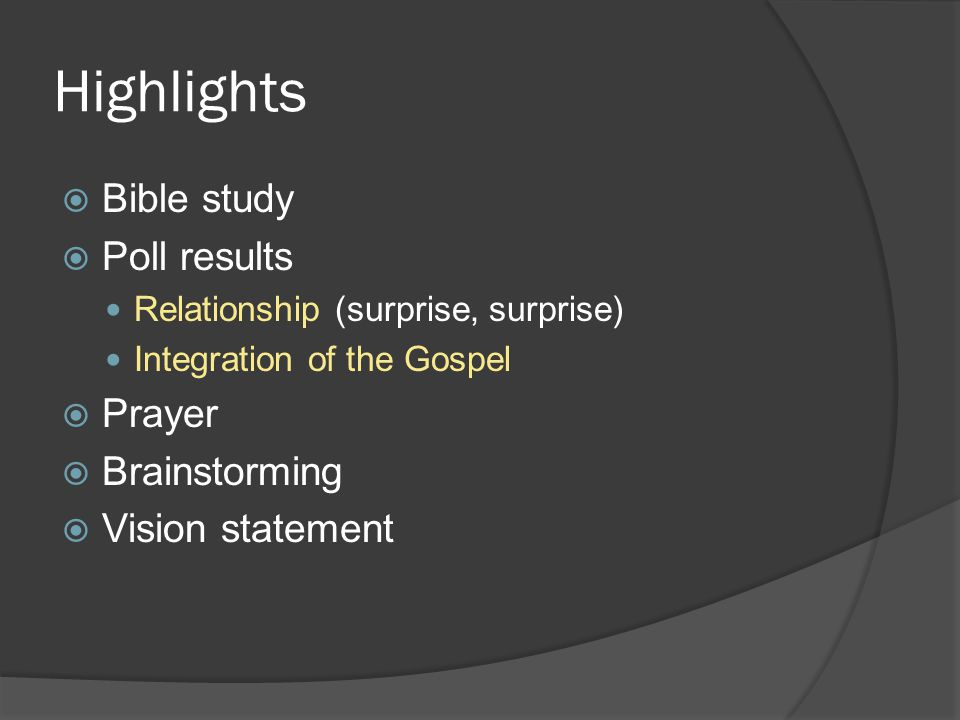 Highlights  Bible study  Poll results Relationship (surprise, surprise) Integration of the Gospel  Prayer  Brainstorming  Vision statement
