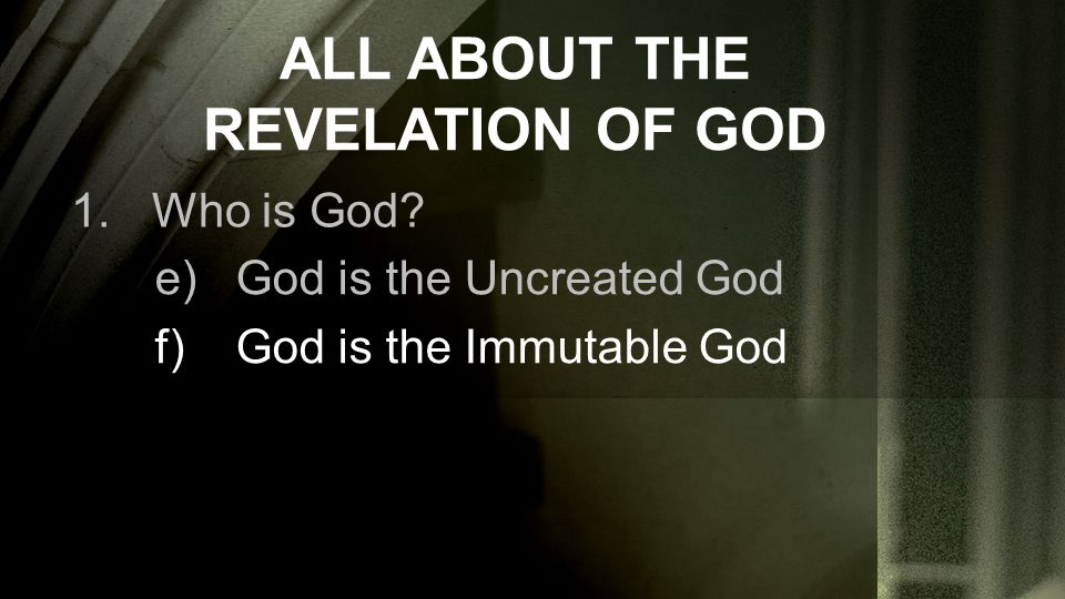 ALL ABOUT THE REVELATION OF GOD 1.Who is God? e)God is the Uncreated God f)God is the Immutable God