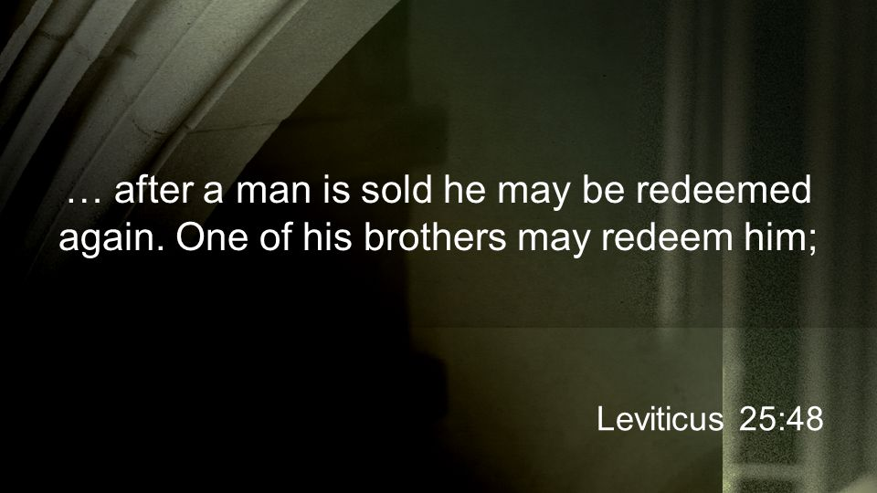 … after a man is sold he may be redeemed again. One of his brothers may redeem him; Leviticus 25:48