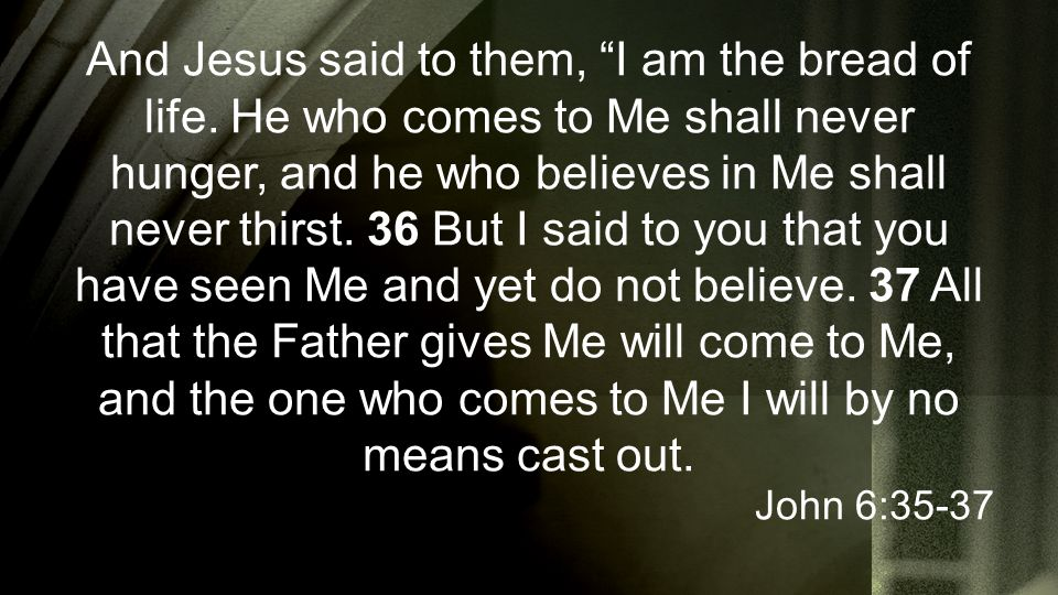 "And Jesus said to them, ""I am the bread of life. He who comes to Me shall never hunger, and he who believes in Me shall never thirst. 36 But I said to"