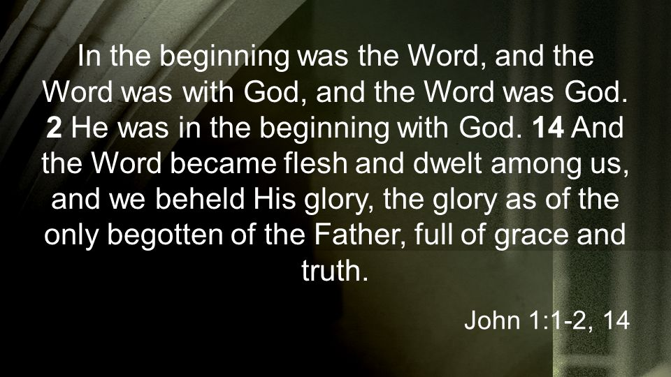 In the beginning was the Word, and the Word was with God, and the Word was God. 2 He was in the beginning with God. 14 And the Word became flesh and d