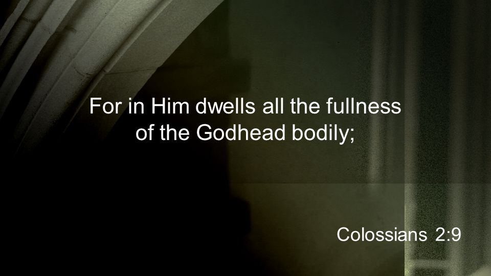 For in Him dwells all the fullness of the Godhead bodily; Colossians 2:9