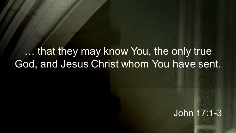 … that they may know You, the only true God, and Jesus Christ whom You have sent. John 17:1-3