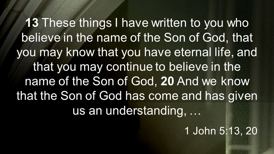 13 These things I have written to you who believe in the name of the Son of God, that you may know that you have eternal life, and that you may contin