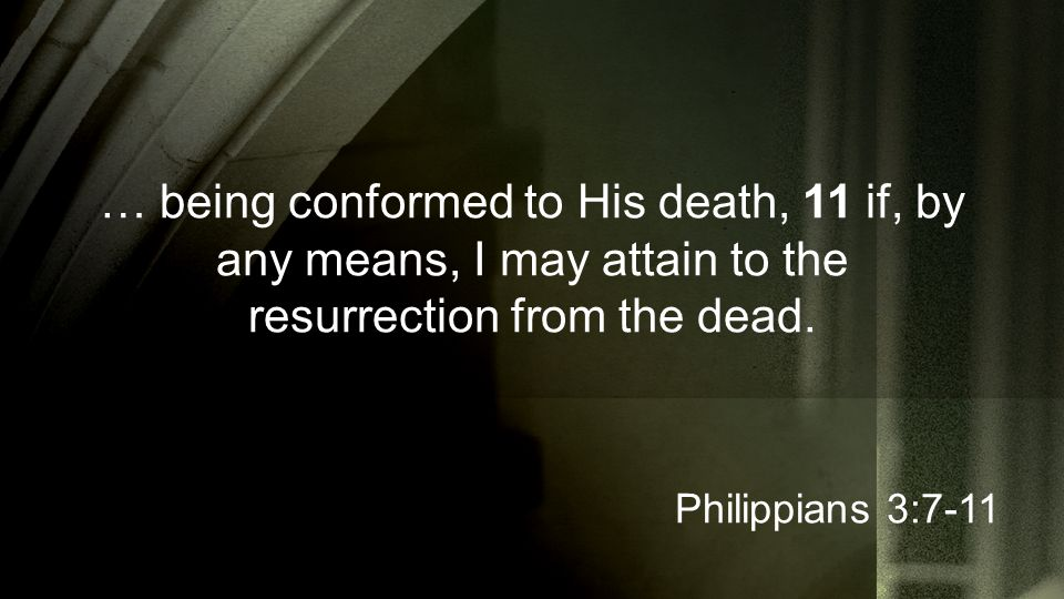 … being conformed to His death, 11 if, by any means, I may attain to the resurrection from the dead. Philippians 3:7-11